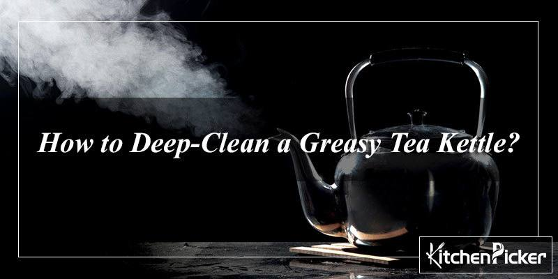 How to Deep-Clean a Greasy Tea Kettle