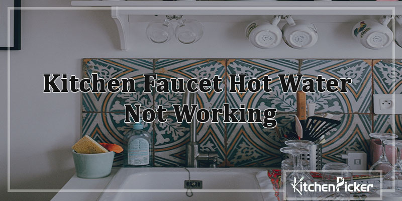 Kitchen Faucet Hot Water Not Working 5 Ways Solution Can Help You Kitchenpicker